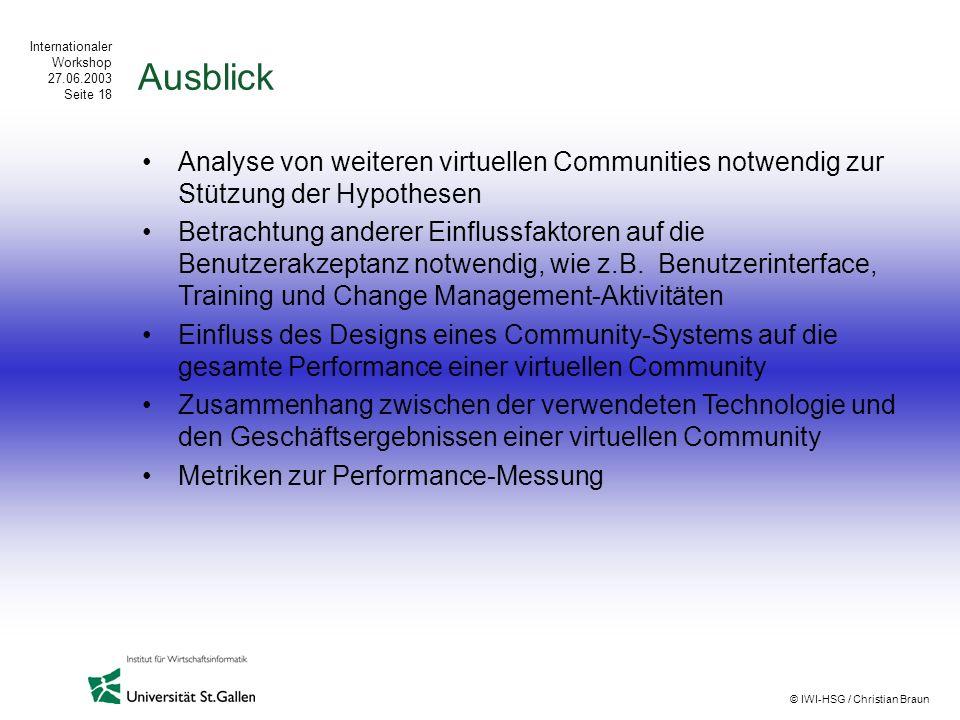 Internationaler Workshop 27.06.2003 Seite 18 © IWI-HSG / Christian Braun Ausblick Analyse von weiteren virtuellen Communities notwendig zur Stützung d