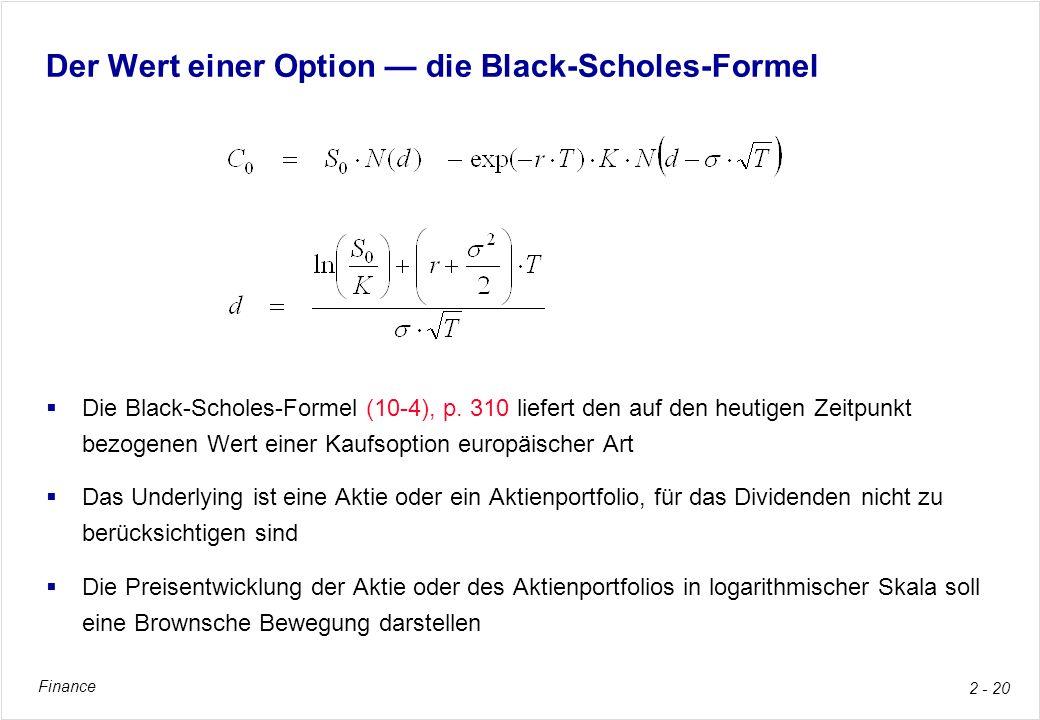Finance 2 - 20 Der Wert einer Option die Black-Scholes-Formel Die Black-Scholes-Formel (10-4), p. 310 liefert den auf den heutigen Zeitpunkt bezogenen