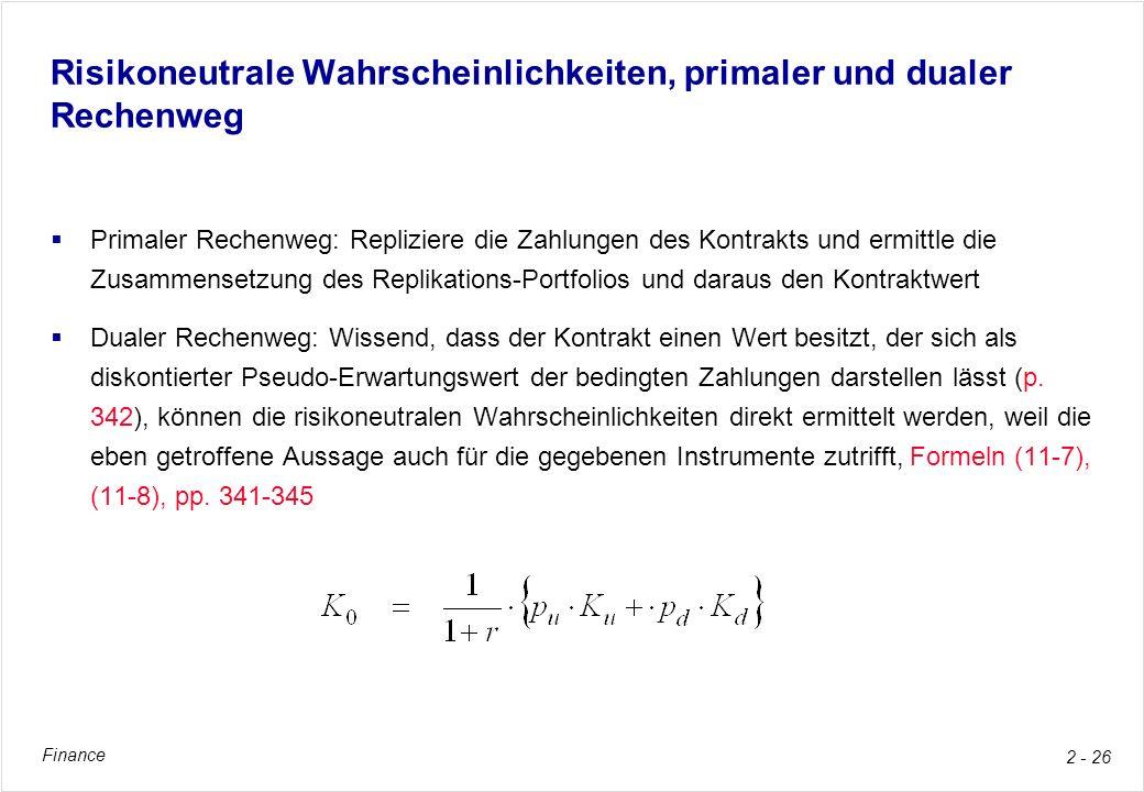 Finance 2 - 26 Risikoneutrale Wahrscheinlichkeiten, primaler und dualer Rechenweg Primaler Rechenweg: Repliziere die Zahlungen des Kontrakts und ermit