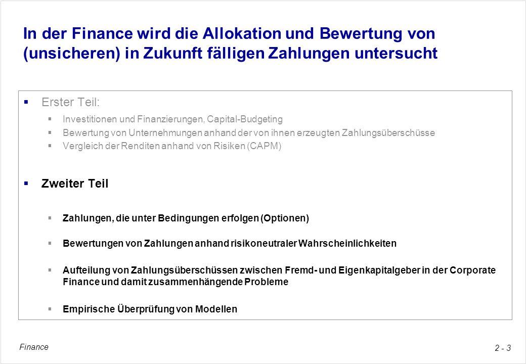 Finance 2 - 3 In der Finance wird die Allokation und Bewertung von (unsicheren) in Zukunft fälligen Zahlungen untersucht Erster Teil: Investitionen un