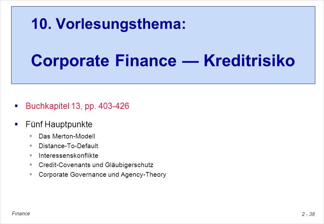 Finance 2 - 38 10. Vorlesungsthema: Corporate Finance Kreditrisiko Buchkapitel 13, pp. 403-426 Fünf Hauptpunkte Das Merton-Modell Distance-To-Default