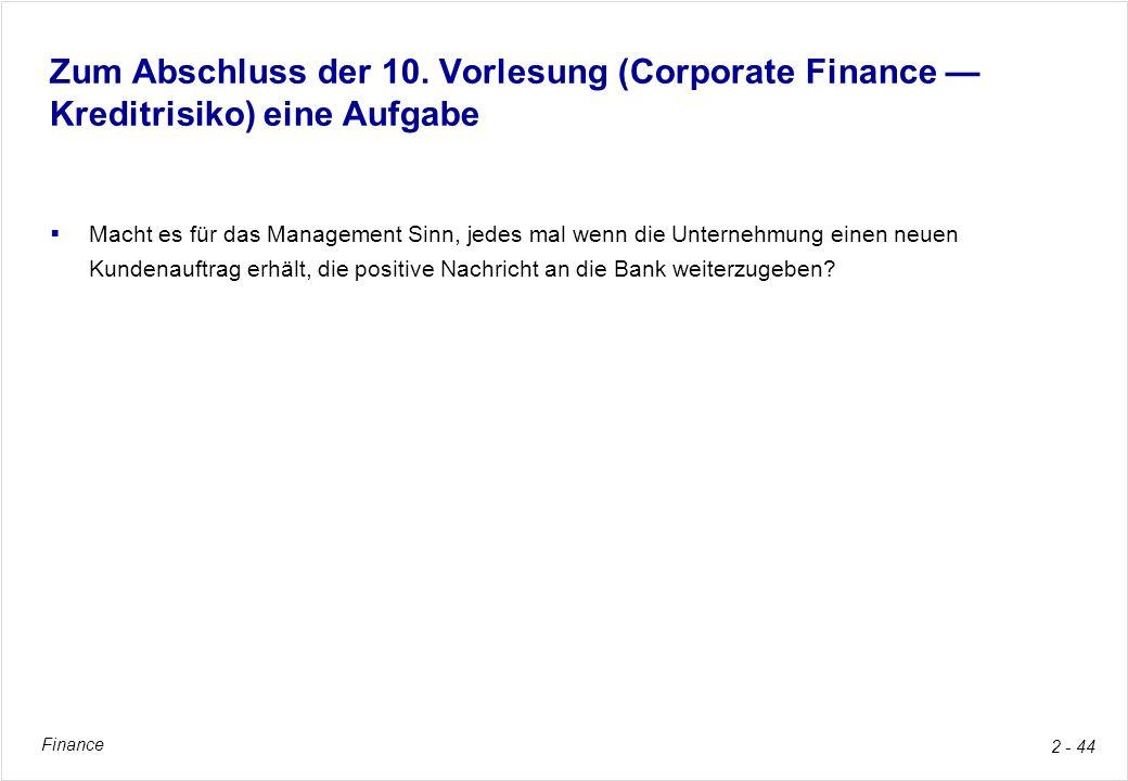 Finance 2 - 44 Zum Abschluss der 10. Vorlesung (Corporate Finance Kreditrisiko) eine Aufgabe Macht es für das Management Sinn, jedes mal wenn die Unte