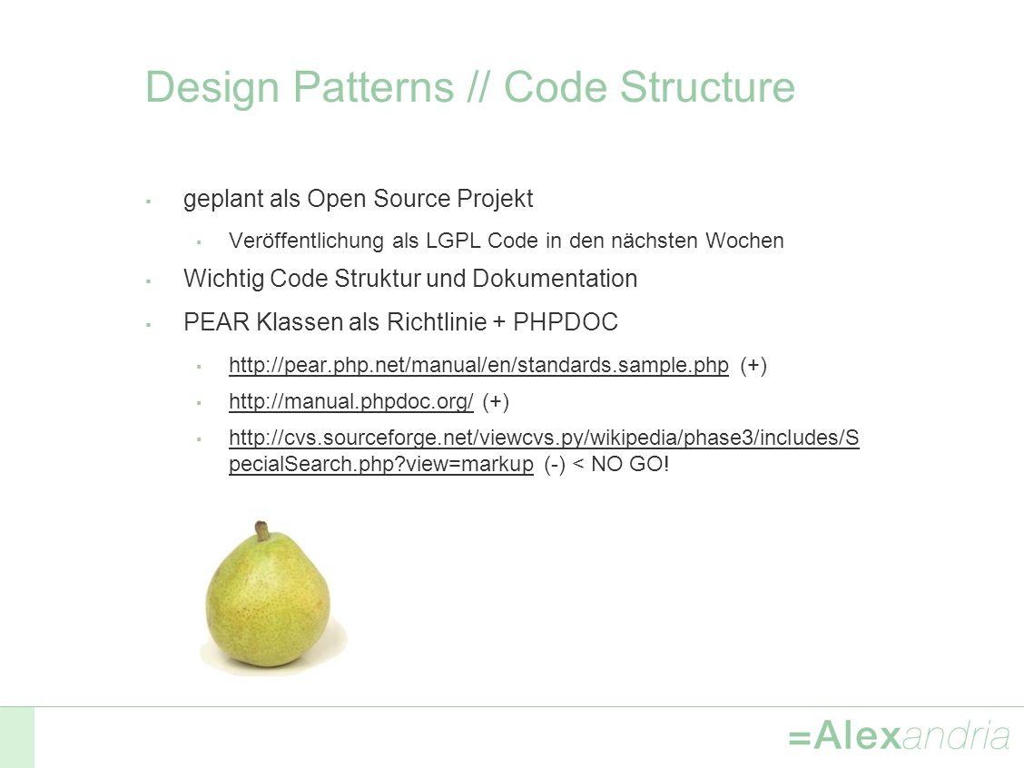 Design Patterns // Code Structure geplant als Open Source Projekt Veröffentlichung als LGPL Code in den nächsten Wochen Wichtig Code Struktur und Dokumentation PEAR Klassen als Richtlinie + PHPDOC http://pear.php.net/manual/en/standards.sample.php (+) http://pear.php.net/manual/en/standards.sample.php http://manual.phpdoc.org/ (+) http://manual.phpdoc.org/ http://cvs.sourceforge.net/viewcvs.py/wikipedia/phase3/includes/S pecialSearch.php?view=markup (-) < NO GO.