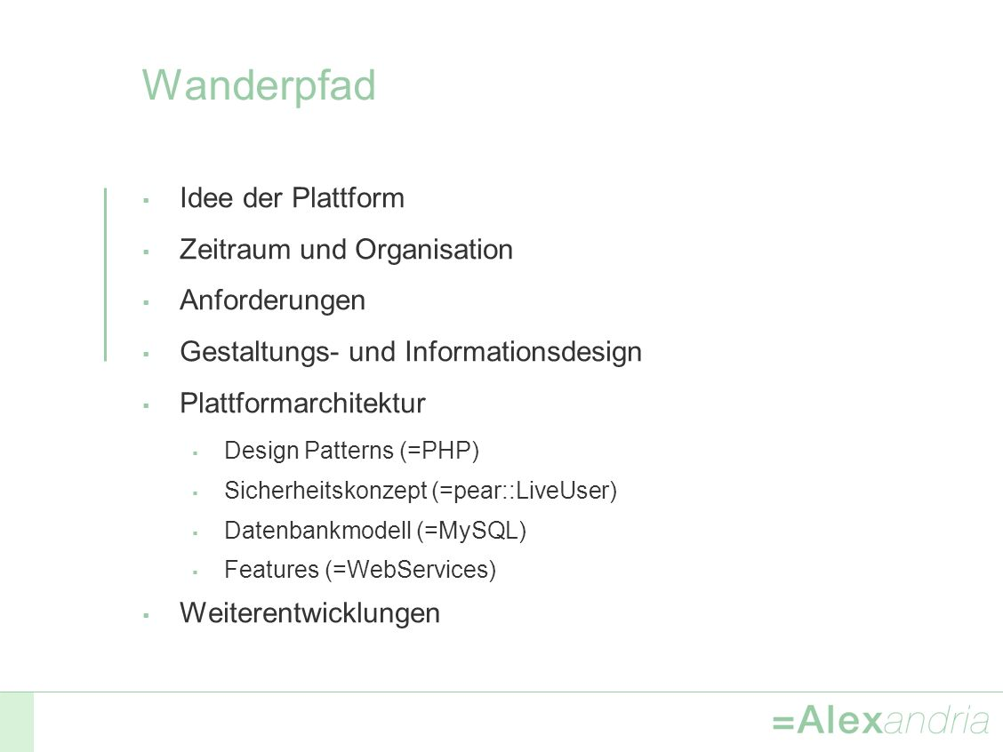 Wanderpfad Idee der Plattform Zeitraum und Organisation Anforderungen Gestaltungs- und Informationsdesign Plattformarchitektur Design Patterns (=PHP) Sicherheitskonzept (=pear::LiveUser) Datenbankmodell (=MySQL) Features (=WebServices) Weiterentwicklungen