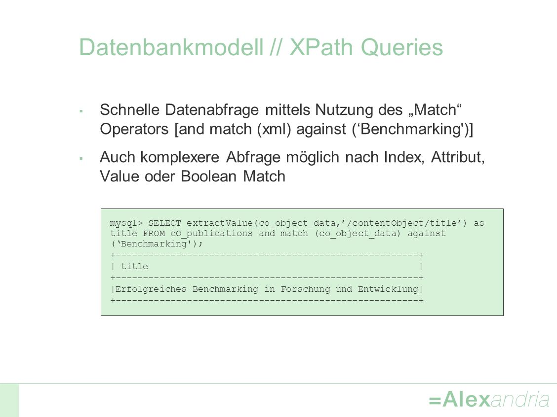 Datenbankmodell // XPath Queries Schnelle Datenabfrage mittels Nutzung des Match Operators [and match (xml) against (Benchmarking )] Auch komplexere Abfrage möglich nach Index, Attribut, Value oder Boolean Match mysql> SELECT extractValue(co_object_data,/contentObject/title) as title FROM cO_publications and match (co_object_data) against (Benchmarking ); +-------------------------------------------------------+ | title | +-------------------------------------------------------+ |Erfolgreiches Benchmarking in Forschung und Entwicklung| +-------------------------------------------------------+