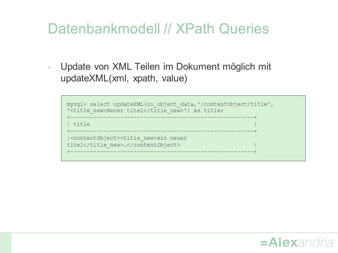 Datenbankmodell // XPath Queries Update von XML Teilen im Dokument möglich mit updateXML(xml, xpath, value) mysql> select updateXML(co_object_data, /contentObject/title , Neuer titel ) as title; +-------------------------------------------------------+ | title | +-------------------------------------------------------+ | ein neuer titel … | +-------------------------------------------------------+