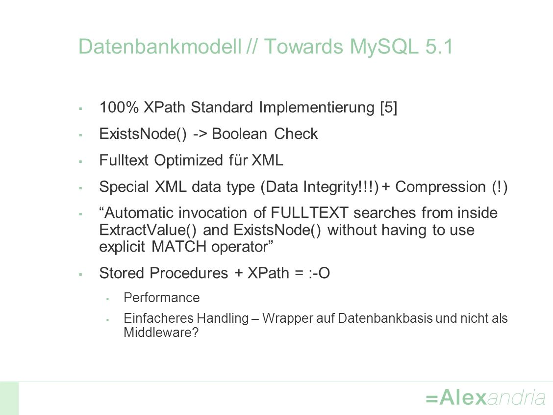 Datenbankmodell // Towards MySQL 5.1 100% XPath Standard Implementierung [5] ExistsNode() -> Boolean Check Fulltext Optimized für XML Special XML data type (Data Integrity!!!) + Compression (!) Automatic invocation of FULLTEXT searches from inside ExtractValue() and ExistsNode() without having to use explicit MATCH operator Stored Procedures + XPath = :-O Performance Einfacheres Handling – Wrapper auf Datenbankbasis und nicht als Middleware