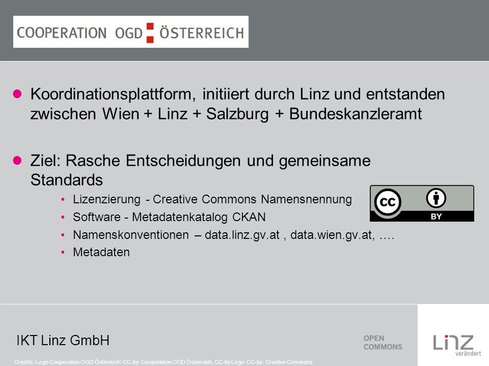 IKT Linz GmbH Koordinationsplattform, initiiert durch Linz und entstanden zwischen Wien + Linz + Salzburg + Bundeskanzleramt Ziel: Rasche Entscheidungen und gemeinsame Standards Lizenzierung - Creative Commons Namensnennung Software - Metadatenkatalog CKAN Namenskonventionen – data.linz.gv.at, data.wien.gv.at, ….