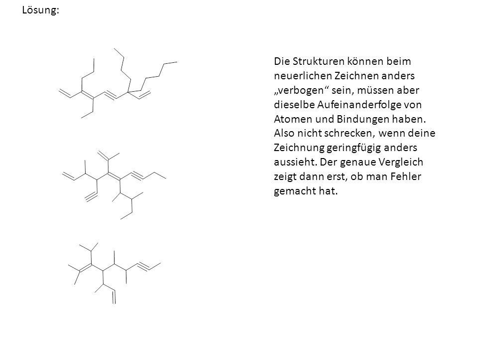 Lösung: Die Strukturen können beim neuerlichen Zeichnen anders verbogen sein, müssen aber dieselbe Aufeinanderfolge von Atomen und Bindungen haben. Al