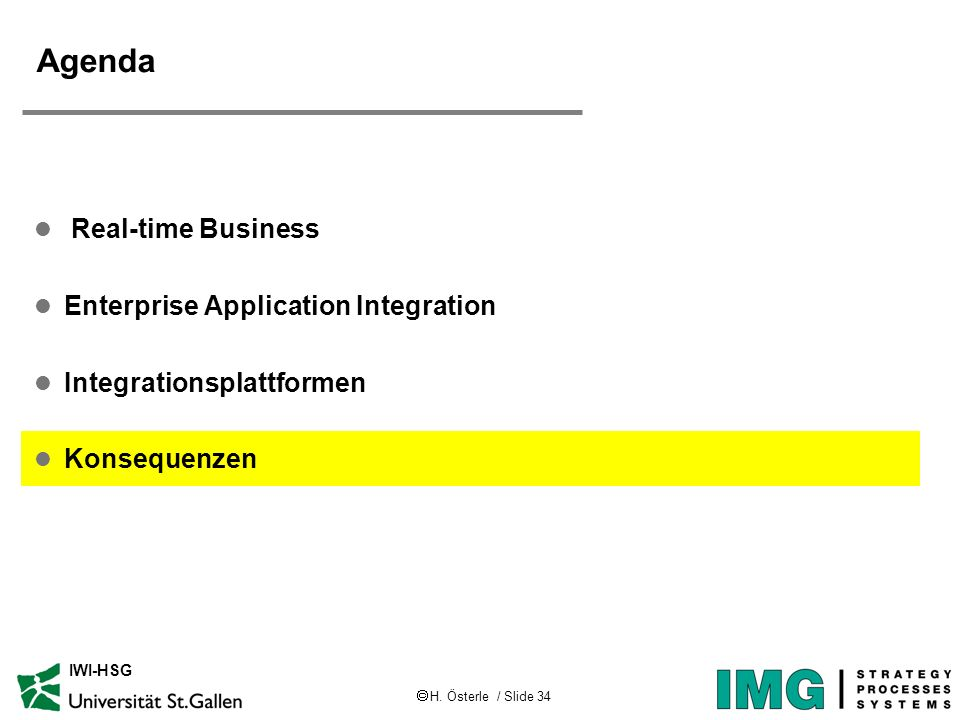 H. Österle / Slide 34 IWI-HSG Agenda l Real-time Business l Enterprise Application Integration l Integrationsplattformen l Konsequenzen