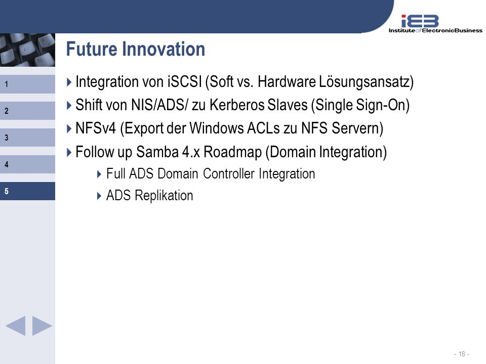 1 2 3 4 5 - 18 - Future Innovation Integration von iSCSI (Soft vs. Hardware Lösungsansatz) Shift von NIS/ADS/ zu Kerberos Slaves (Single Sign-On) NFSv