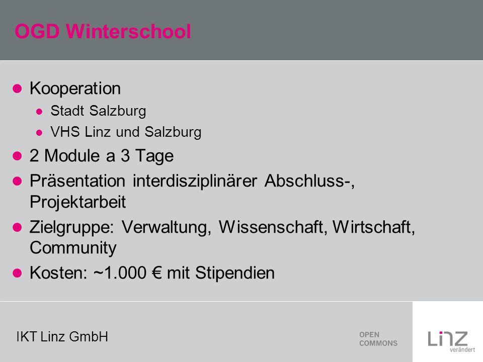 IKT Linz GmbH OGD Winterschool Kooperation Stadt Salzburg VHS Linz und Salzburg 2 Module a 3 Tage Präsentation interdisziplinärer Abschluss-, Projektarbeit Zielgruppe: Verwaltung, Wissenschaft, Wirtschaft, Community Kosten: ~1.000 mit Stipendien