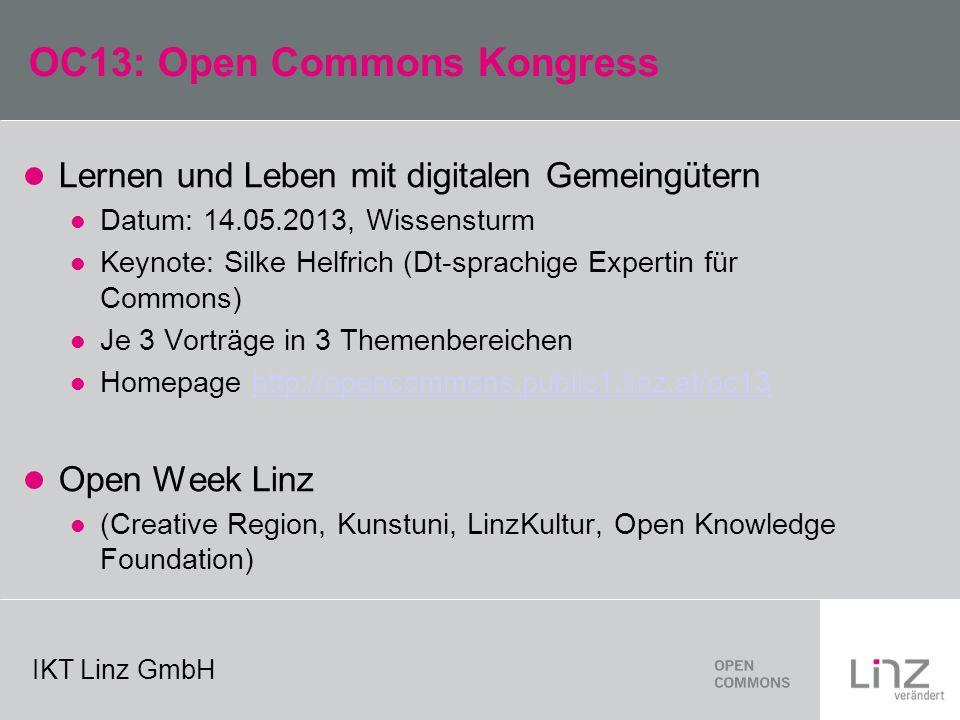 IKT Linz GmbH OC13: Open Commons Kongress Lernen und Leben mit digitalen Gemeingütern Datum: 14.05.2013, Wissensturm Keynote: Silke Helfrich (Dt-sprachige Expertin für Commons) Je 3 Vorträge in 3 Themenbereichen Homepage http://opencommons.public1.linz.at/oc13http://opencommons.public1.linz.at/oc13 Open Week Linz (Creative Region, Kunstuni, LinzKultur, Open Knowledge Foundation)