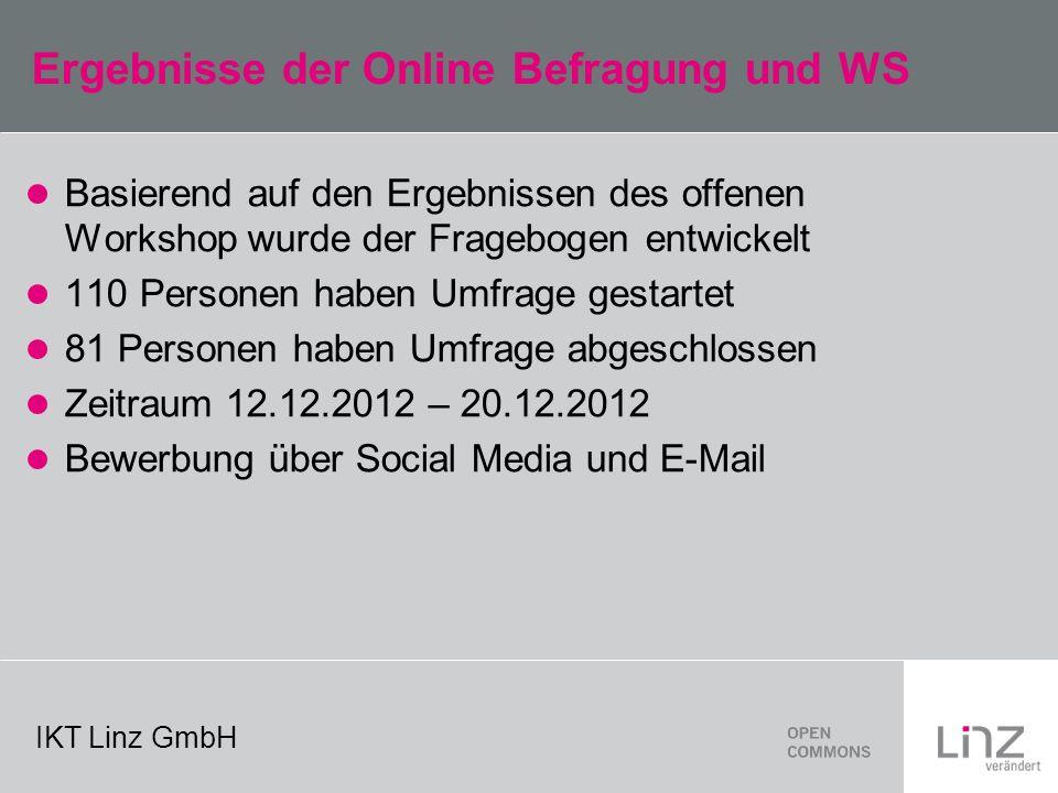 IKT Linz GmbH Ergebnisse der Online Befragung und WS Basierend auf den Ergebnissen des offenen Workshop wurde der Fragebogen entwickelt 110 Personen haben Umfrage gestartet 81 Personen haben Umfrage abgeschlossen Zeitraum 12.12.2012 – 20.12.2012 Bewerbung über Social Media und E-Mail