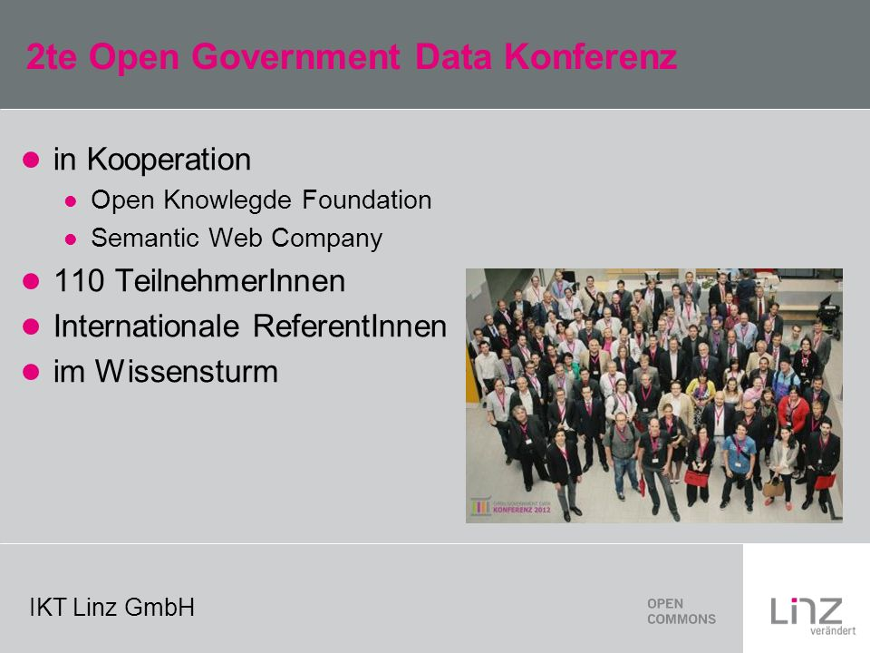 IKT Linz GmbH 2te Open Government Data Konferenz in Kooperation Open Knowlegde Foundation Semantic Web Company 110 TeilnehmerInnen Internationale ReferentInnen im Wissensturm