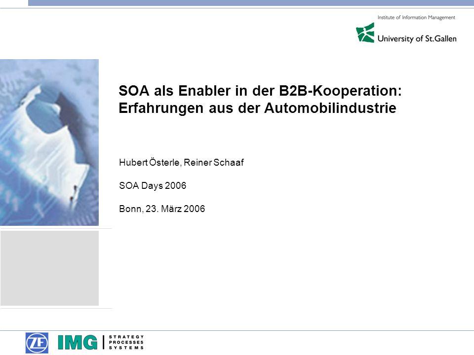 SOA als Enabler in der B2B-Kooperation: Erfahrungen aus der Automobilindustrie Hubert Österle, Reiner Schaaf SOA Days 2006 Bonn, 23. März 2006
