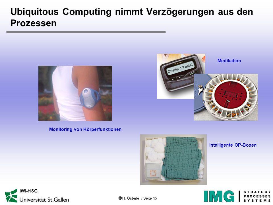 H. Österle / Seite 15 IWI-HSG Ubiquitous Computing nimmt Verzögerungen aus den Prozessen Monitoring von Körperfunktionen Medikation Intelligente OP-Bo