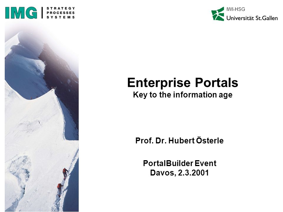 Enterprise Portals Key to the information age Prof. Dr. Hubert Österle PortalBuilder Event Davos, 2.3.2001 IWI-HSG