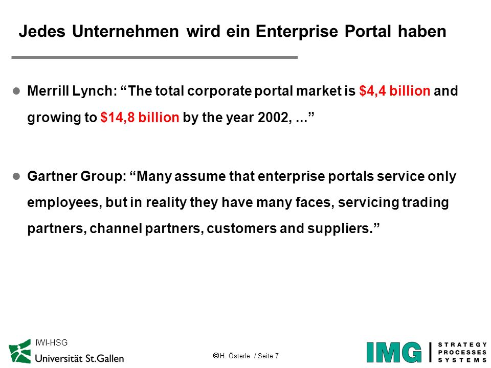H. Österle / Seite 7 IWI-HSG Jedes Unternehmen wird ein Enterprise Portal haben l Merrill Lynch: The total corporate portal market is $4,4 billion and