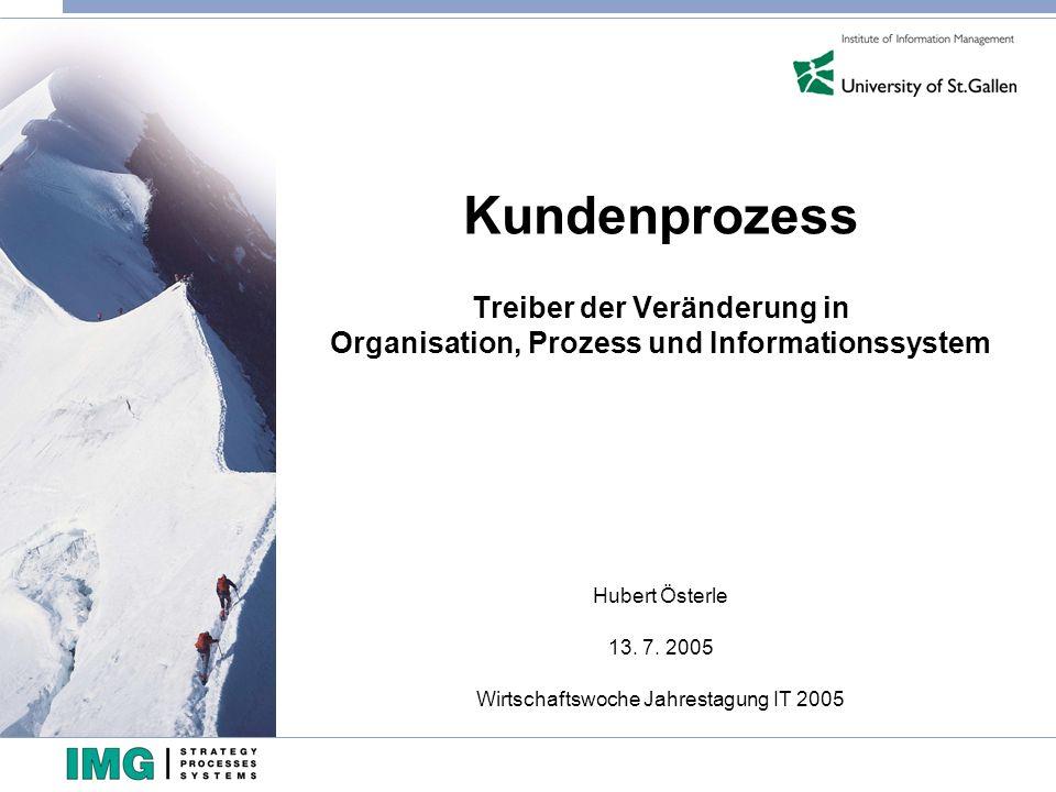 Kundenprozess Treiber der Veränderung in Organisation, Prozess und Informationssystem Hubert Österle 13. 7. 2005 Wirtschaftswoche Jahrestagung IT 2005