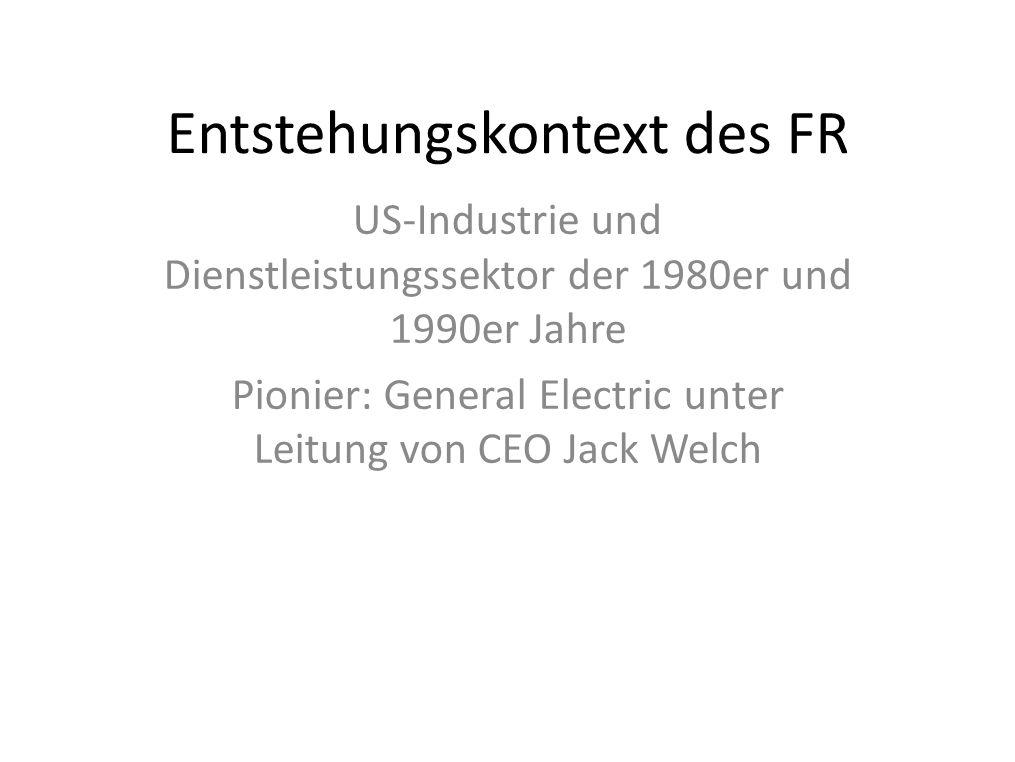 Entstehungskontext des FR US-Industrie und Dienstleistungssektor der 1980er und 1990er Jahre Pionier: General Electric unter Leitung von CEO Jack Welc
