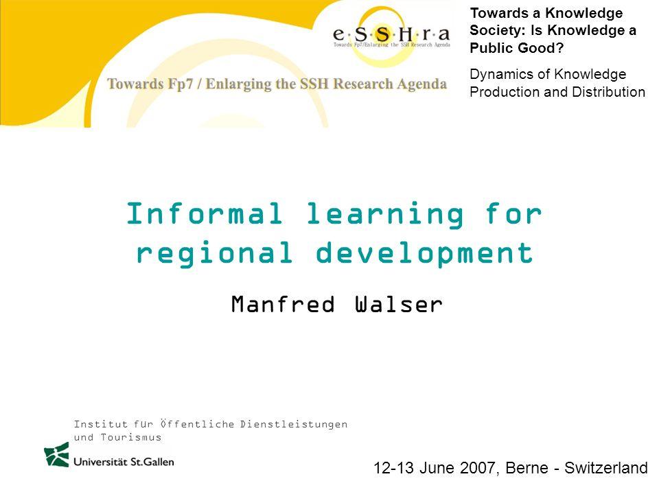 Institut für Öffentliche Dienstleistungen und Tourismus Informal learning for regional development Manfred Walser Towards a Knowledge Society: Is Knowledge a Public Good.