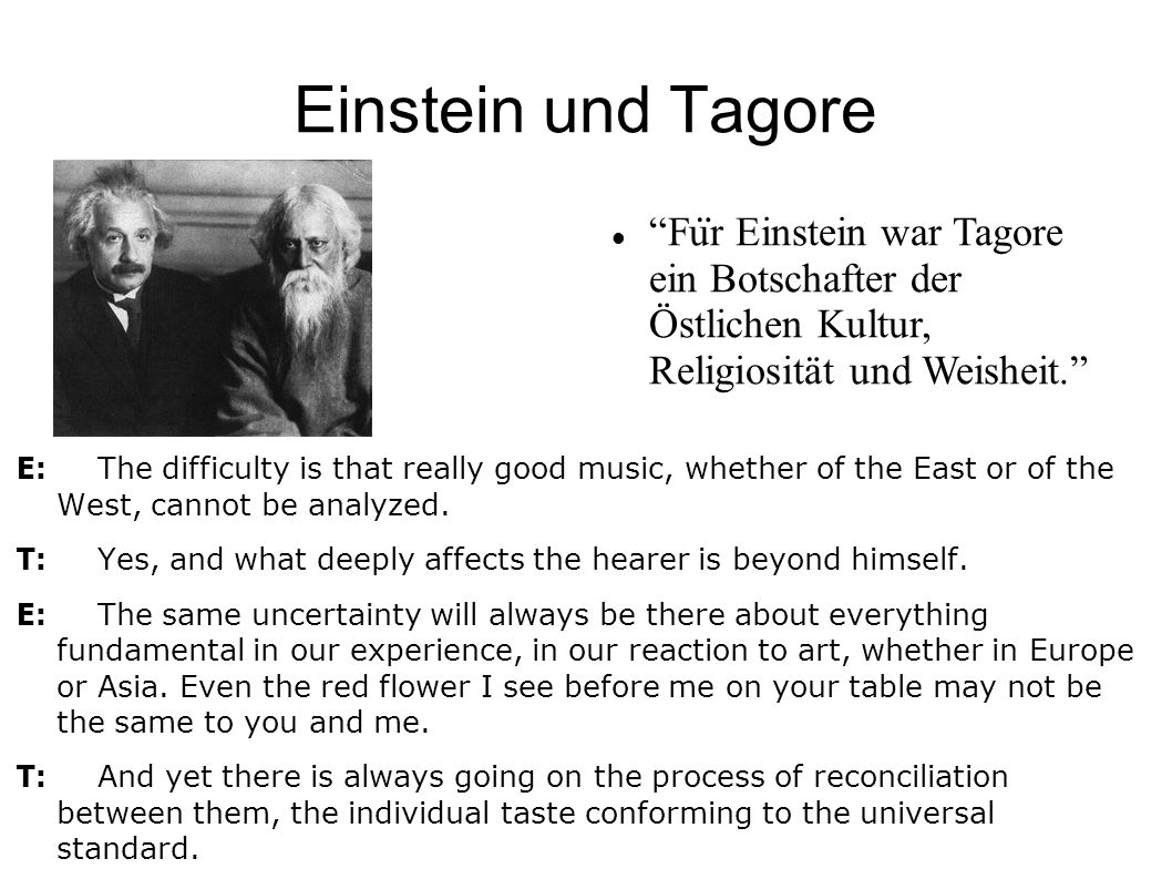 Einstein und Tagore E: The difficulty is that really good music, whether of the East or of the West, cannot be analyzed. T: Yes, and what deeply affec