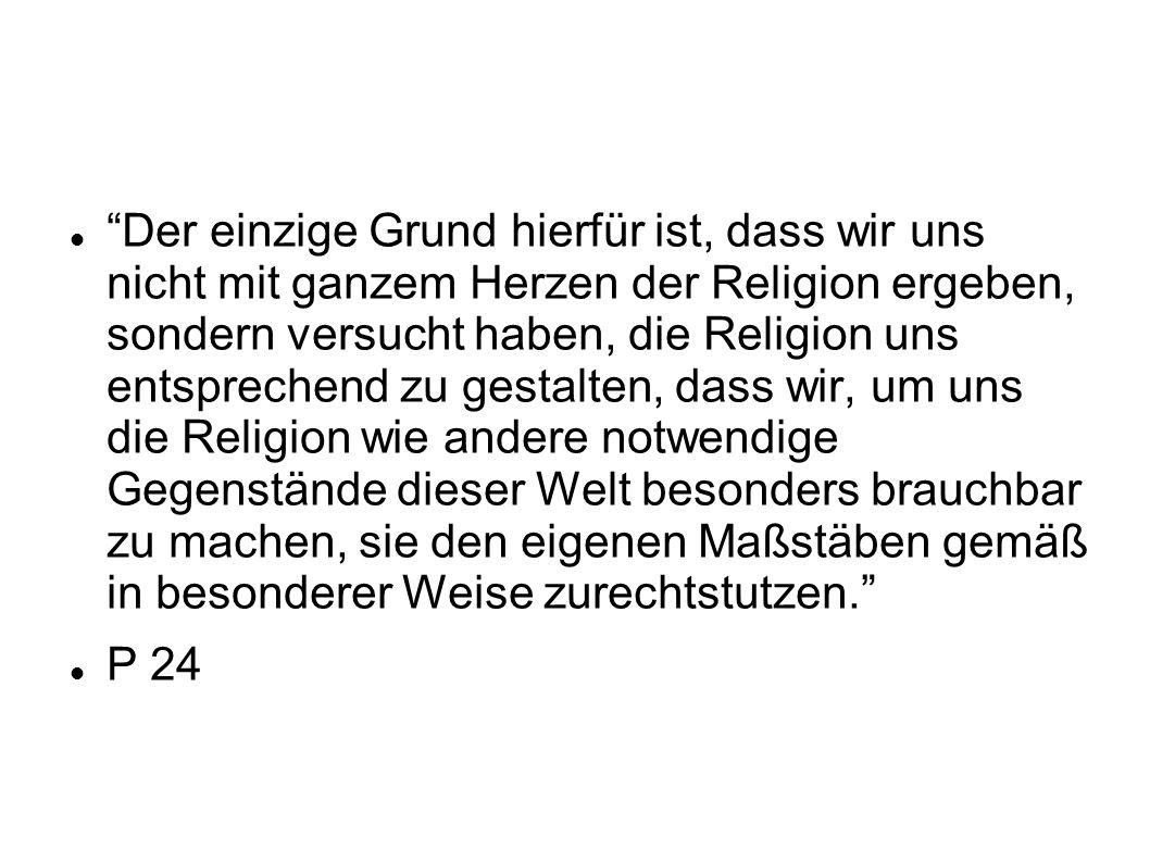 Der einzige Grund hierfür ist, dass wir uns nicht mit ganzem Herzen der Religion ergeben, sondern versucht haben, die Religion uns entsprechend zu ges