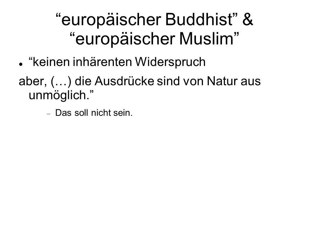 europäischer Buddhist & europäischer Muslim keinen inhärenten Widerspruch aber, (…) die Ausdrücke sind von Natur aus unmöglich. Das soll nicht sein.