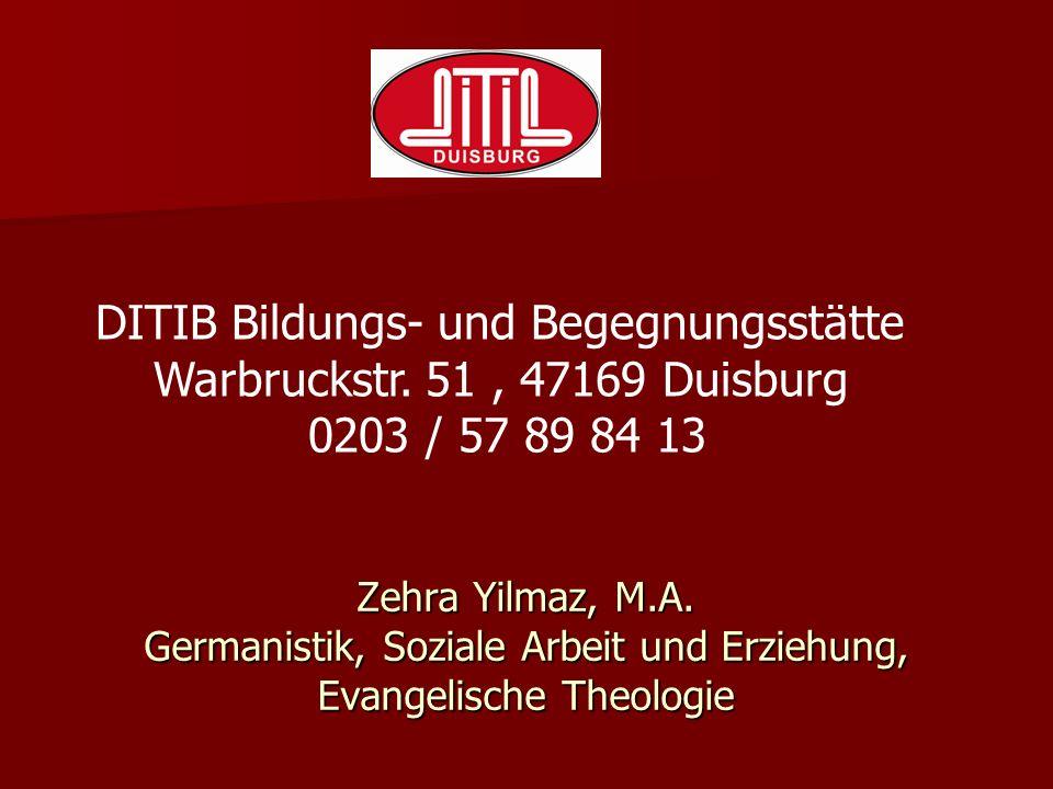 Zehra Yilmaz, M.A. Germanistik, Soziale Arbeit und Erziehung, Evangelische Theologie DITIB Bildungs- und Begegnungsstätte Warbruckstr. 51, 47169 Duisb
