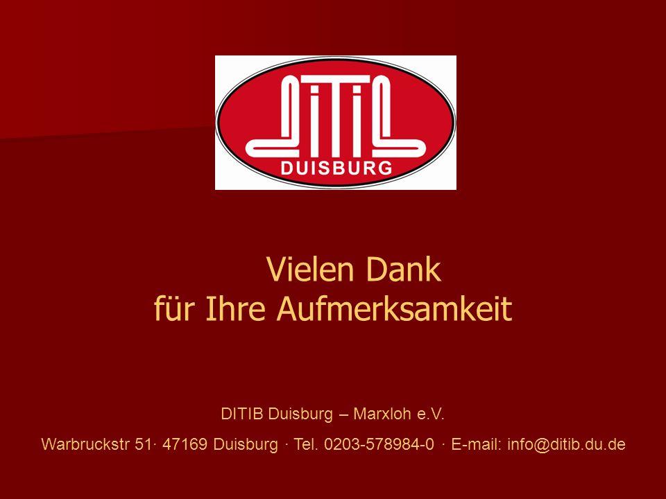 Vielen Dank für Ihre Aufmerksamkeit DITIB Duisburg – Marxloh e.V. Warbruckstr 51· 47169 Duisburg · Tel. 0203-578984-0 · E-mail: info@ditib.du.de