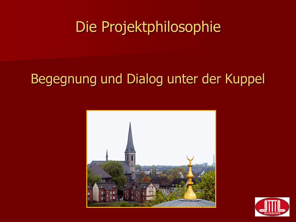 Die Projektphilosophie Begegnung und Dialog unter der Kuppel Die Projektphilosophie Begegnung und Dialog unter der Kuppel