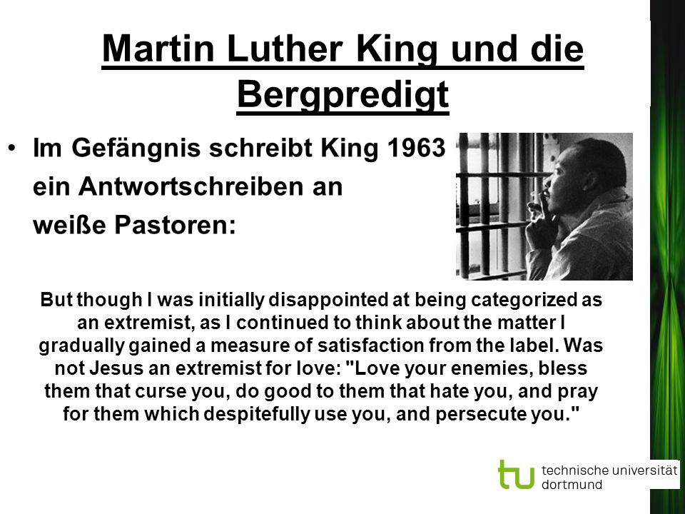 Martin Luther King und die Bergpredigt Im Gefängnis schreibt King 1963 ein Antwortschreiben an weiße Pastoren: But though I was initially disappointed