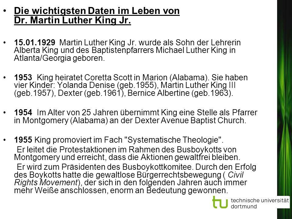 Die wichtigsten Daten im Leben von Dr. Martin Luther King Jr. 15.01.1929 Martin Luther King Jr. wurde als Sohn der Lehrerin Alberta King und des Bapti