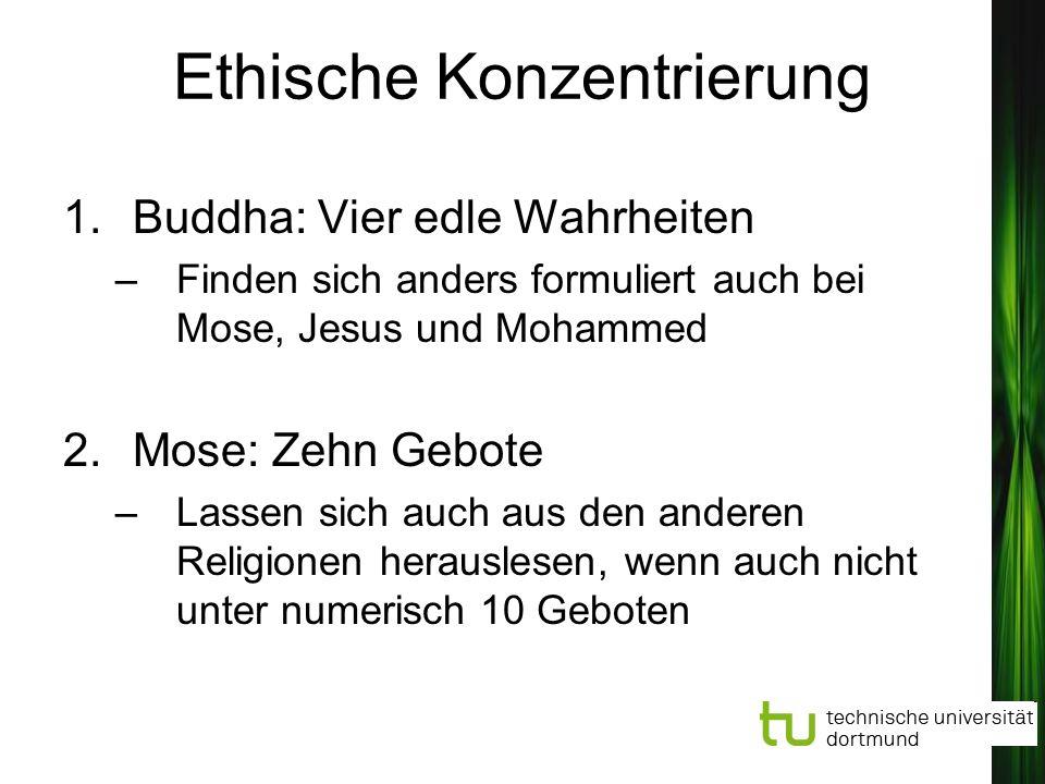 Ethische Konzentrierung 1.Buddha: Vier edle Wahrheiten –Finden sich anders formuliert auch bei Mose, Jesus und Mohammed 2.Mose: Zehn Gebote –Lassen si
