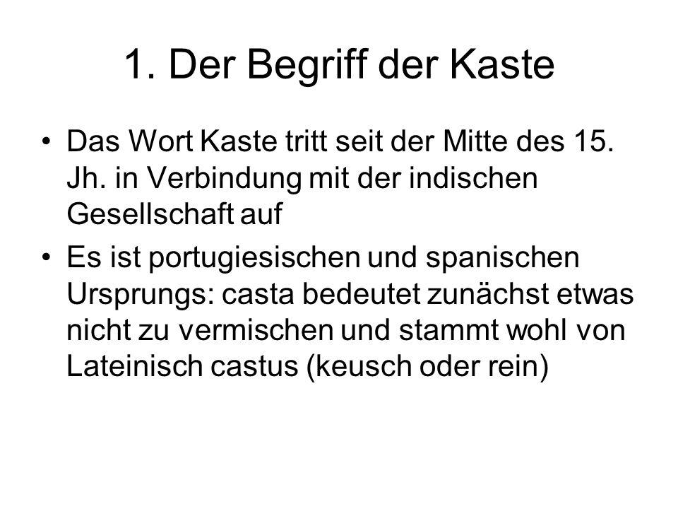 1. Der Begriff der Kaste Das Wort Kaste tritt seit der Mitte des 15. Jh. in Verbindung mit der indischen Gesellschaft auf Es ist portugiesischen und s