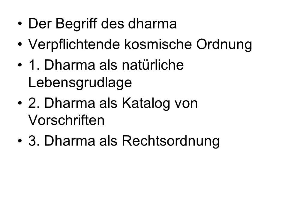 Der Begriff des dharma Verpflichtende kosmische Ordnung 1. Dharma als natürliche Lebensgrudlage 2. Dharma als Katalog von Vorschriften 3. Dharma als R