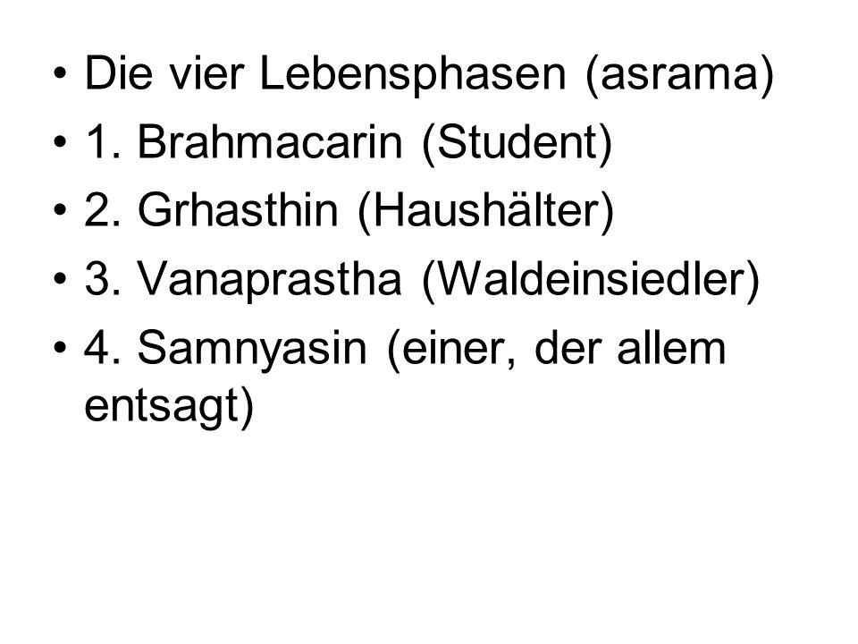 Die vier Lebensphasen (asrama) 1. Brahmacarin (Student) 2. Grhasthin (Haushälter) 3. Vanaprastha (Waldeinsiedler) 4. Samnyasin (einer, der allem entsa