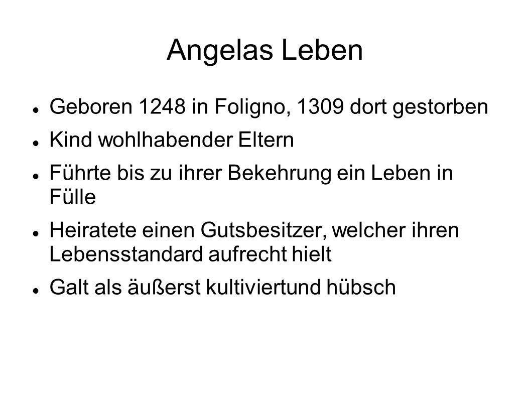 Angelas Leben Geboren 1248 in Foligno, 1309 dort gestorben Kind wohlhabender Eltern Führte bis zu ihrer Bekehrung ein Leben in Fülle Heiratete einen G