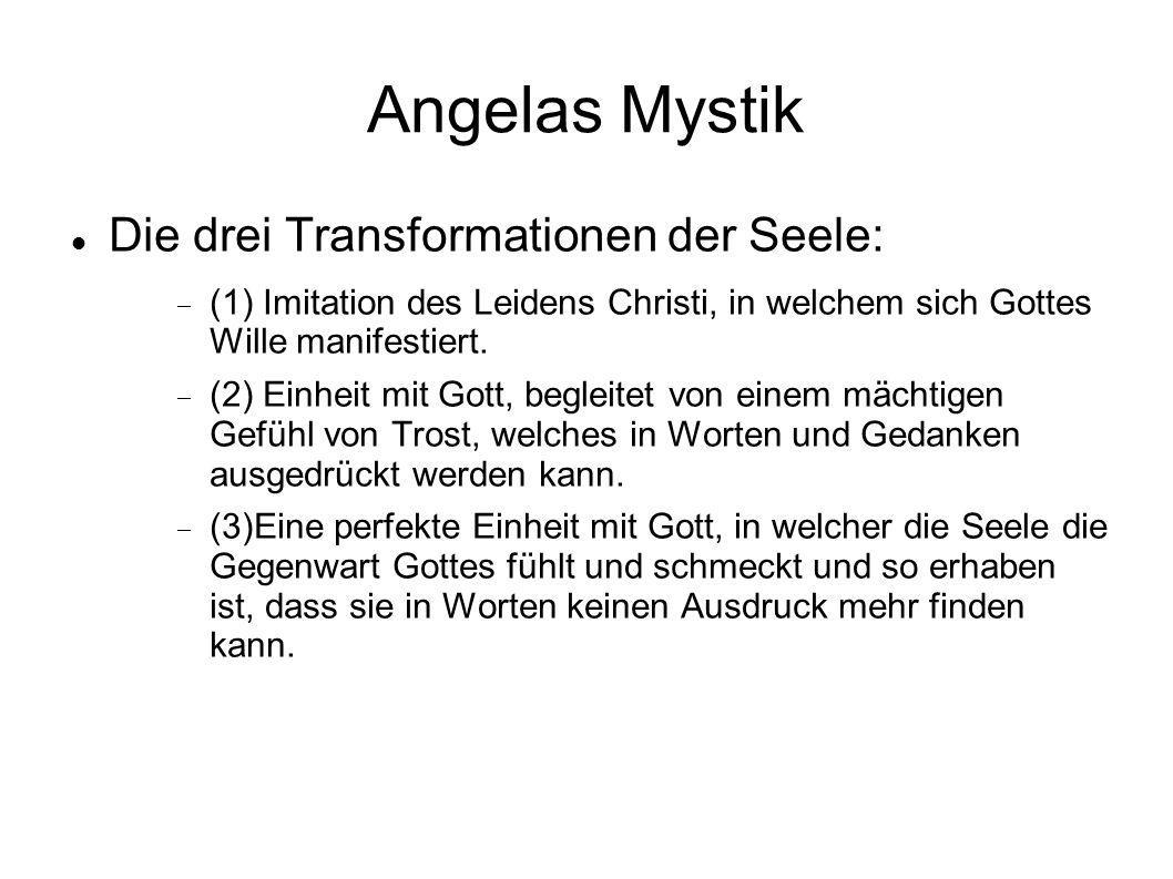 Angelas Mystik Die drei Transformationen der Seele: (1) Imitation des Leidens Christi, in welchem sich Gottes Wille manifestiert. (2) Einheit mit Gott