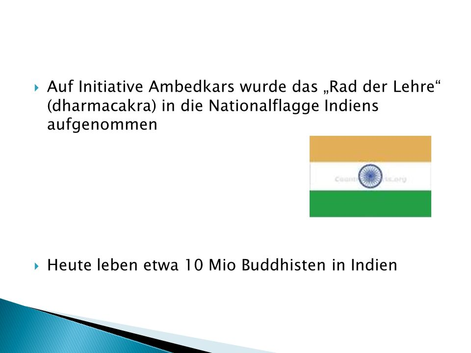Auf Initiative Ambedkars wurde das Rad der Lehre (dharmacakra) in die Nationalflagge Indiens aufgenommen Heute leben etwa 10 Mio Buddhisten in Indien