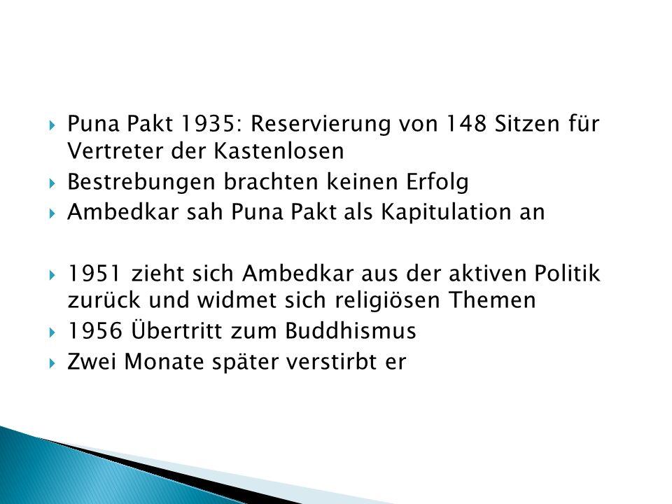 Puna Pakt 1935: Reservierung von 148 Sitzen für Vertreter der Kastenlosen Bestrebungen brachten keinen Erfolg Ambedkar sah Puna Pakt als Kapitulation an 1951 zieht sich Ambedkar aus der aktiven Politik zurück und widmet sich religiösen Themen 1956 Übertritt zum Buddhismus Zwei Monate später verstirbt er