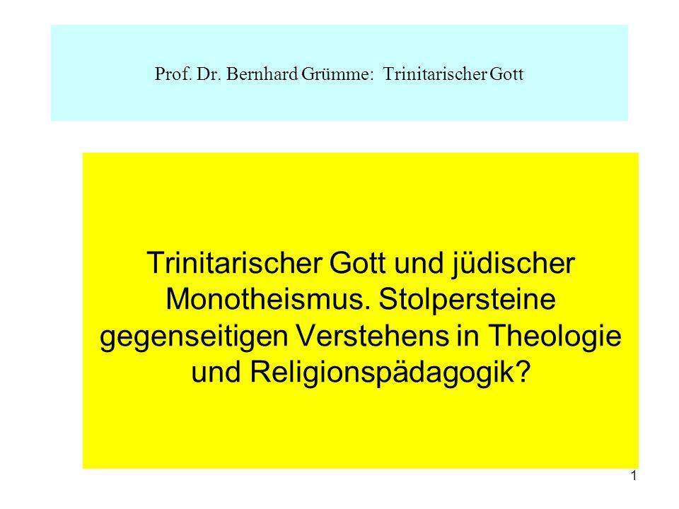 1 Trinitarischer Gott und jüdischer Monotheismus. Stolpersteine gegenseitigen Verstehens in Theologie und Religionspädagogik? Prof. Dr. Bernhard Grümm