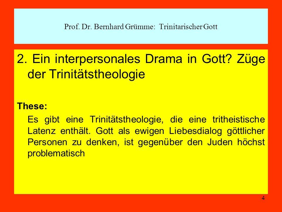 4 2. Ein interpersonales Drama in Gott? Züge der Trinitätstheologie These: Es gibt eine Trinitätstheologie, die eine tritheistische Latenz enthält. Go
