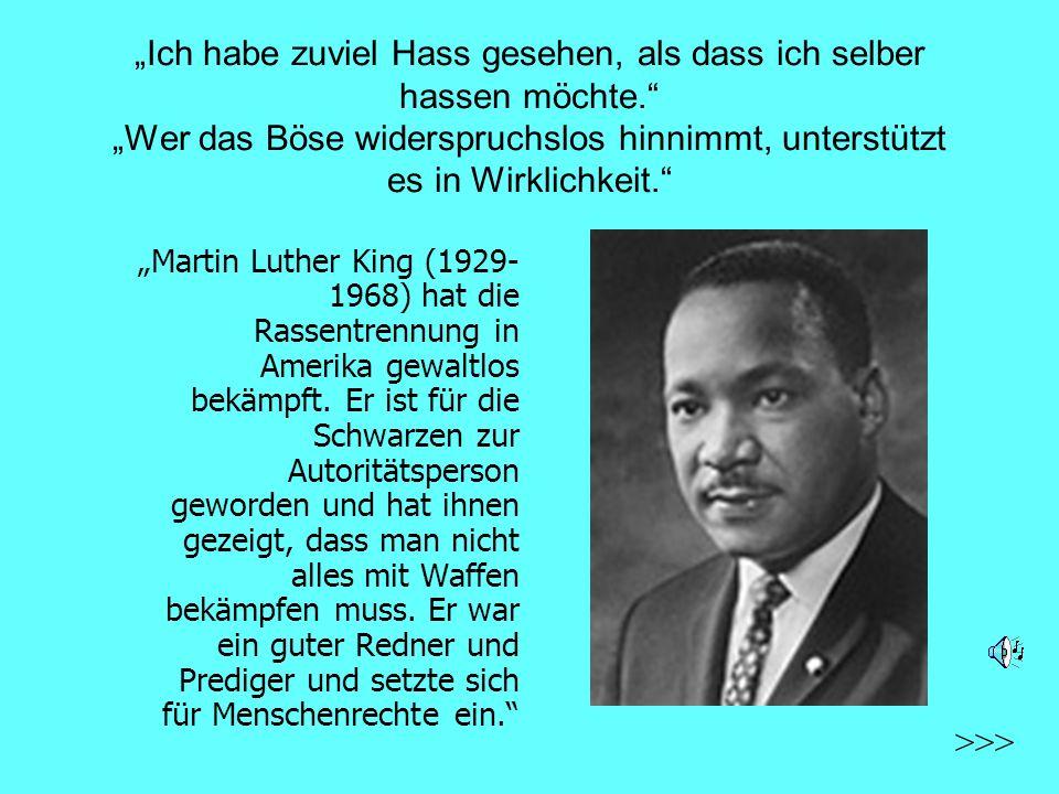 Ich habe zuviel Hass gesehen, als dass ich selber hassen möchte. Wer das Böse widerspruchslos hinnimmt, unterstützt es in Wirklichkeit. Martin Luther