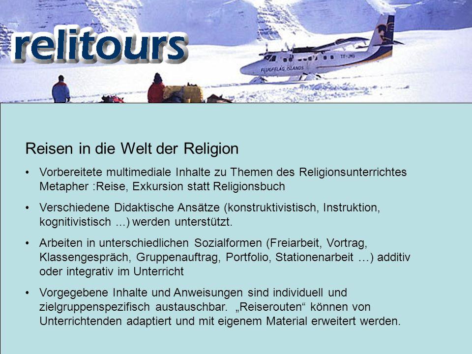 Reisen in die Welt der Religion Vorbereitete multimediale Inhalte zu Themen des Religionsunterrichtes Metapher :Reise, Exkursion statt Religionsbuch Verschiedene Didaktische Ansätze (konstruktivistisch, Instruktion, kognitivistisch...) werden unterstützt.