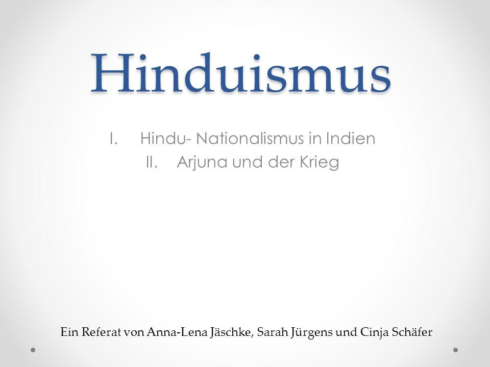Hinduismus I.Hindu- Nationalismus in Indien II.Arjuna und der Krieg Ein Referat von Anna-Lena Jäschke, Sarah Jürgens und Cinja Schäfer