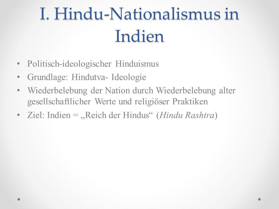 I. Hindu-Nationalismus in Indien Politisch-ideologischer Hinduismus Grundlage: Hindutva- Ideologie Wiederbelebung der Nation durch Wiederbelebung alte
