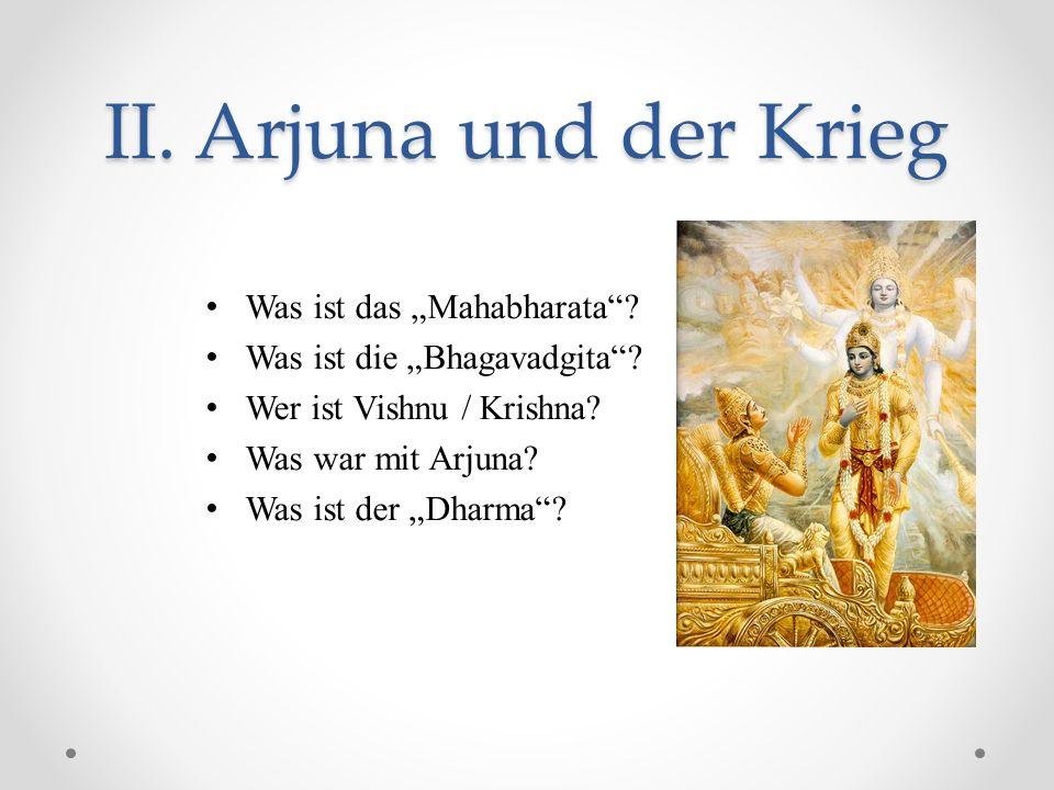 II. Arjuna und der Krieg Was ist das Mahabharata? Was ist die Bhagavadgita? Wer ist Vishnu / Krishna? Was war mit Arjuna? Was ist der Dharma?