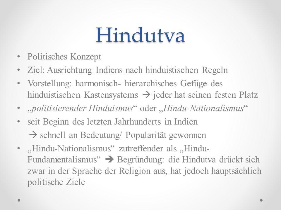 Hindutva Keine religiösen Texte, sondern bestimmte Konstruktion der indischen Geschichte, Religionen und Kulturen ideologischen Wurzeln neo-hinduistischen Bewegung des indischen Unabhängigkeitskampfes führender Ideologe: Vinayak Damodar Savarkar Idee einer Hindu-Nation, die auf drei ideologischen Prinzipien beruhen 1.Rashtra (gemeinsamer heiliger Boden) 2.Jati (gemeinsame Abstammung) 3.Sanskriti (gemeinsame Kultur)